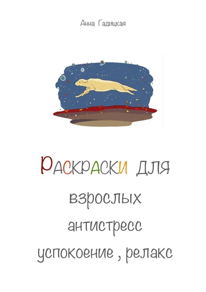 Анна Гадицкая Раскраски для взрослых. Антистресс, успокоение, релакс