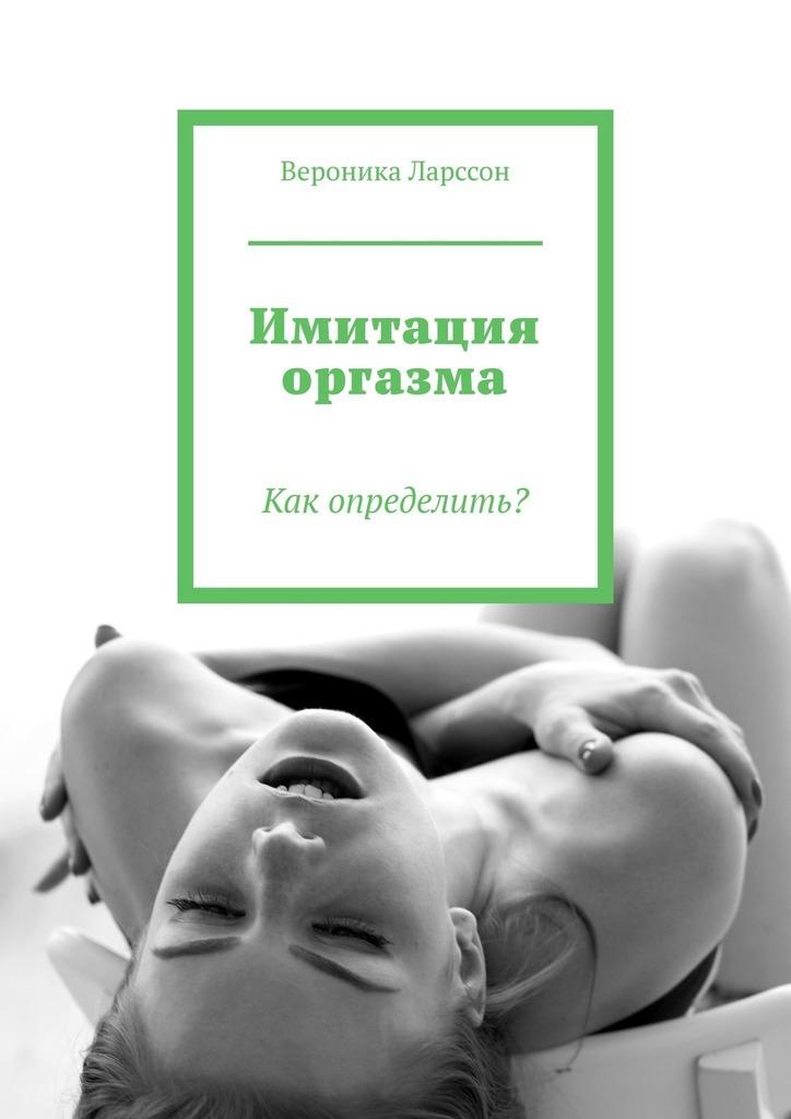 Вероника Ларссон Имитация оргазма. Как определить? вероника ларссон punto