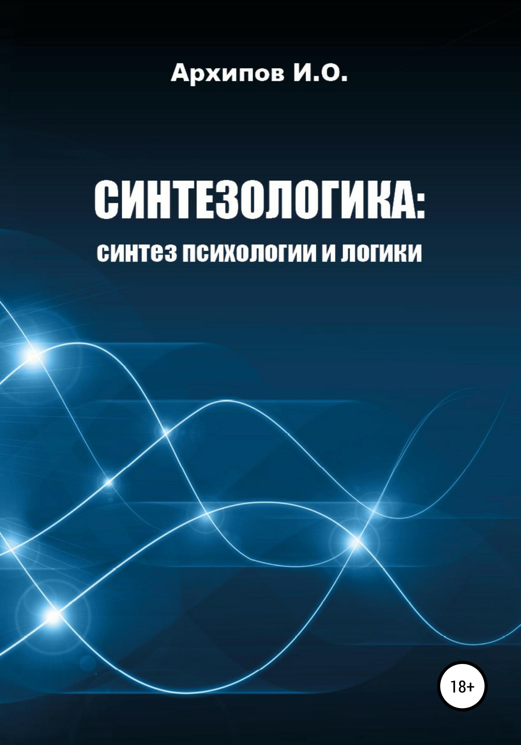 Фото - Илья Олегович Архипов Синтезологика: синтез психологии и логики логика жизни