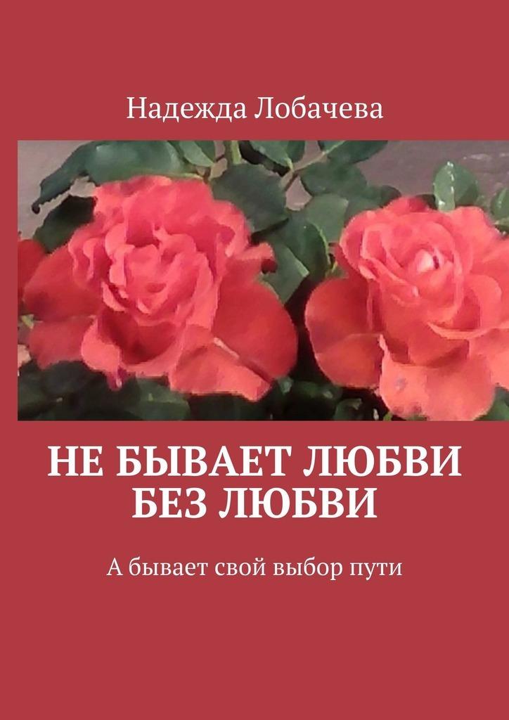 Надежда Лобачева Небывает любви без любви. Абывает свой выборпути артемьева галина несчастливой любви не бывает