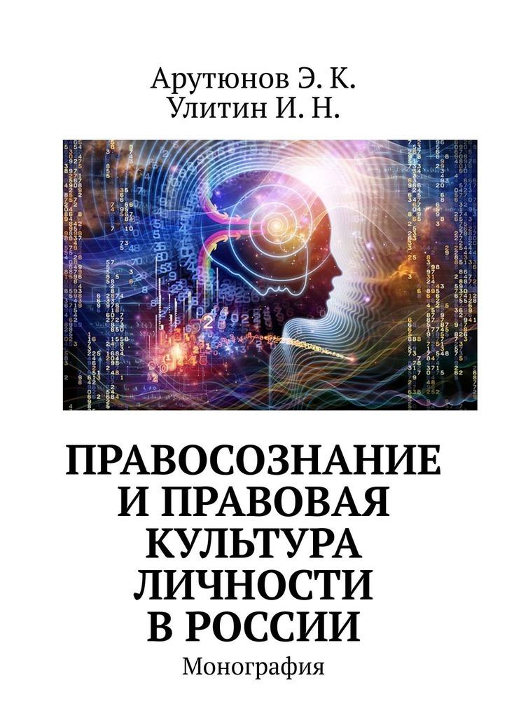 Э. К. Арутюнов Правосознание и правовая культура личности в России. Монография
