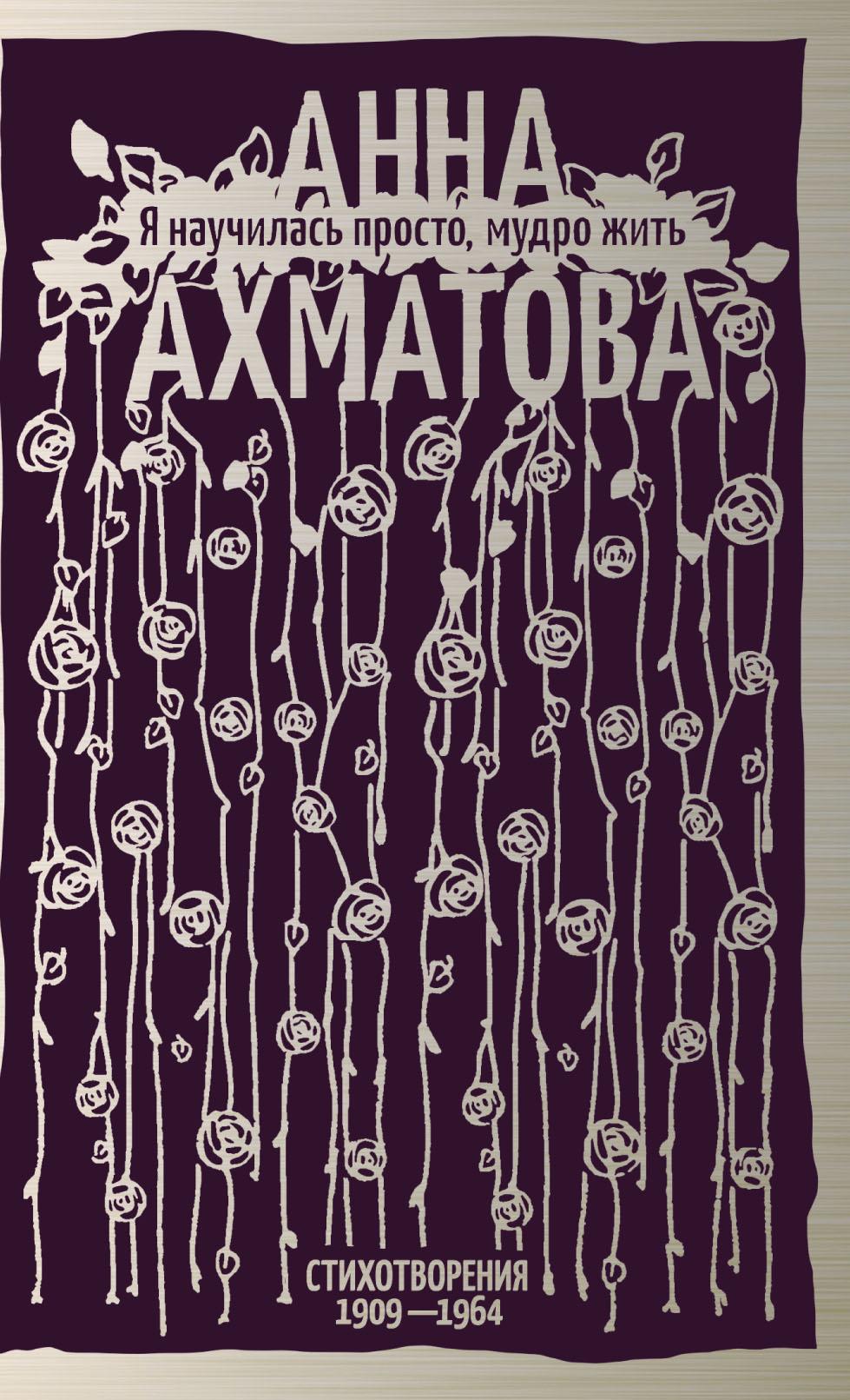 Анна Ахматова Я научилась просто, мудро жить. Стихотворения 1909–1964