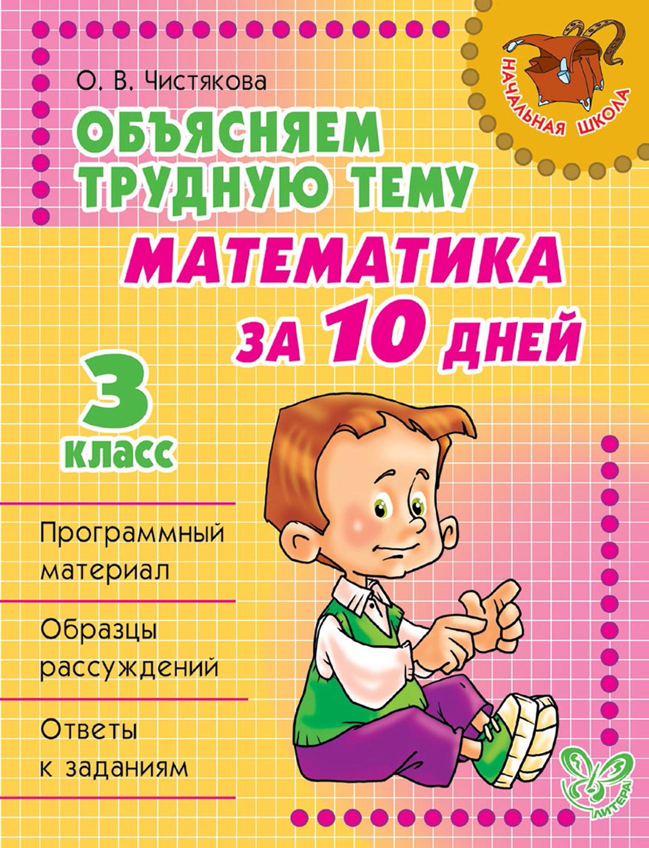 О. В. Чистякова Объясняем трудную тему. Математика за 10 дней. 3 класс о в чистякова математика за 10 дней 3 класс