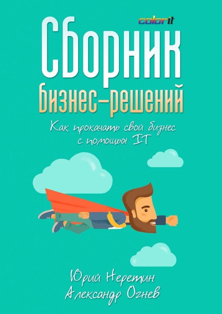 Юрий Неретин Сборник бизнес-решений. Как прокачать свой бизнес спомощьюIT
