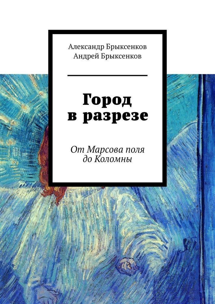 Александр Брыксенков Город в разрезе. ОтМарсова поля доКоломны цена 2017