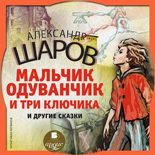 А. И. Шаров Одуванчик и три ключика и другие сказки мальчик одуванчик и три ключика