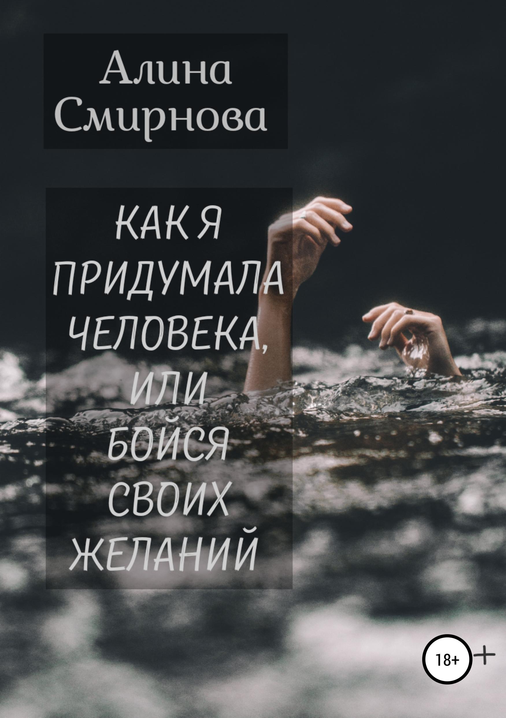 Алина Смирнова Как я придумала человека, или Бойся своих желаний