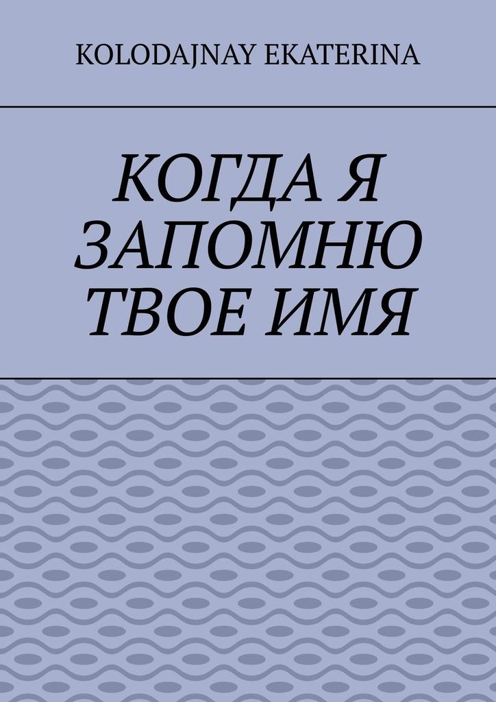Ekaterina Kolodajnay Когда я запомню твоё имя катя нева я не запомнила твоё имя