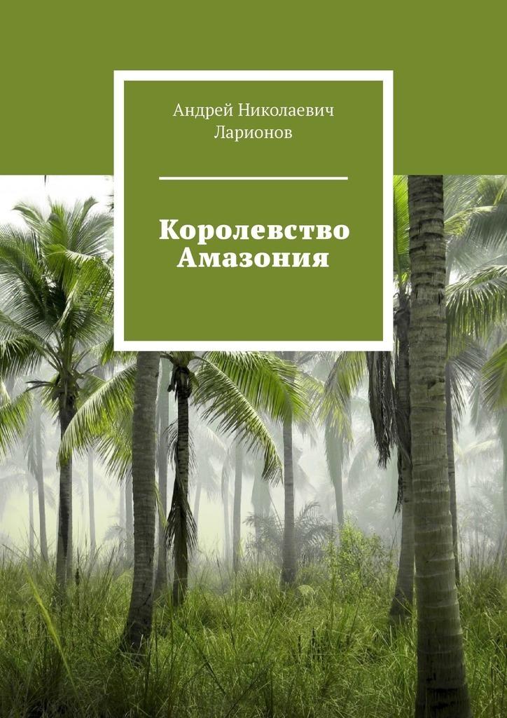 Андрей Николаевич Ларионов Королевство Амазония цена и фото