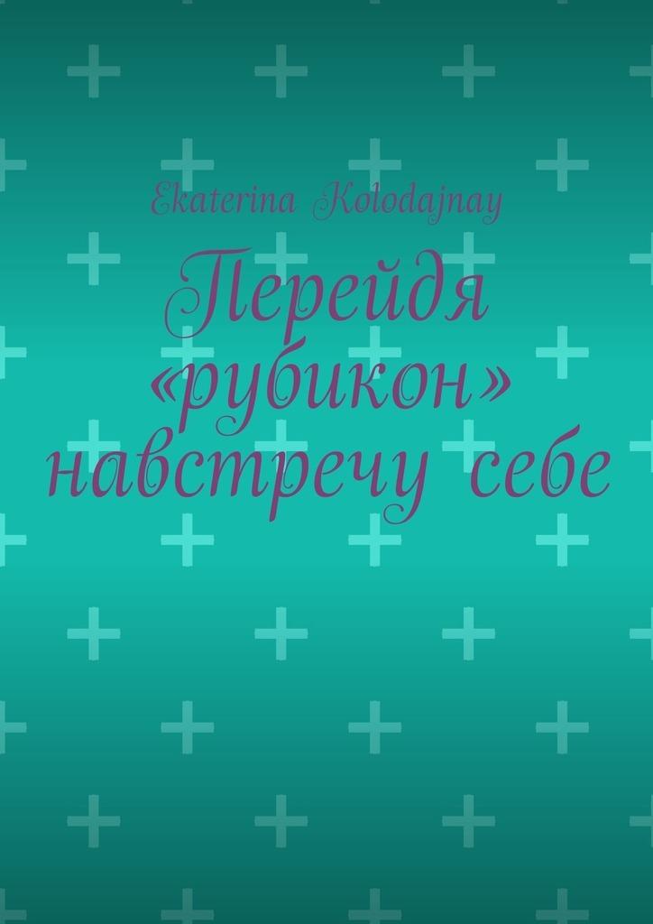 Ekaterina Kolodajnay Перейдя «рубикон» навстречу себе михаил рубикон зарево войны томi