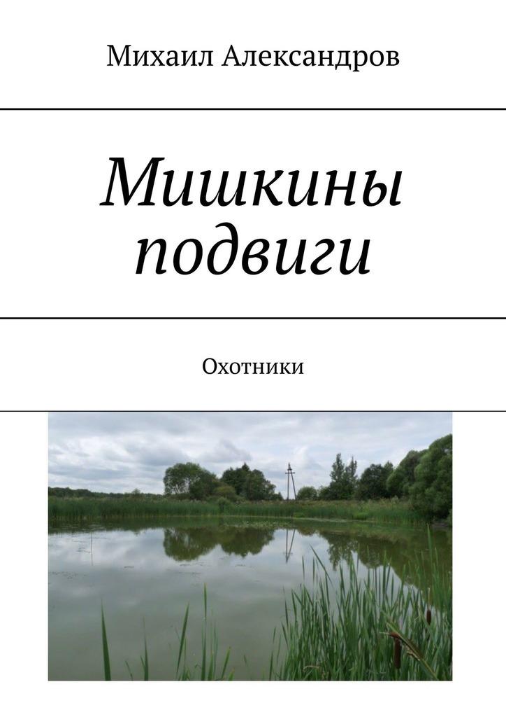 Михаил Александров Мишкины подвиги. Охотники михаил александров иди