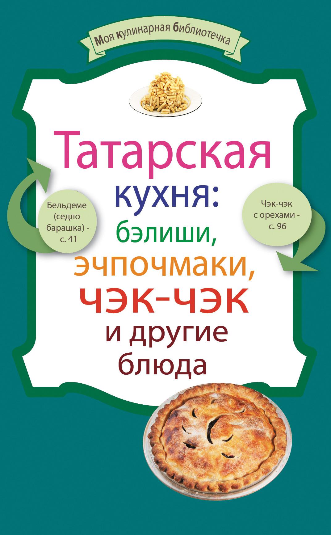 Сборник рецептов Татарская кухня: бэлиши, эчпочмаки, чэк-чэк и другие блюда яйца 50 простых рецептов