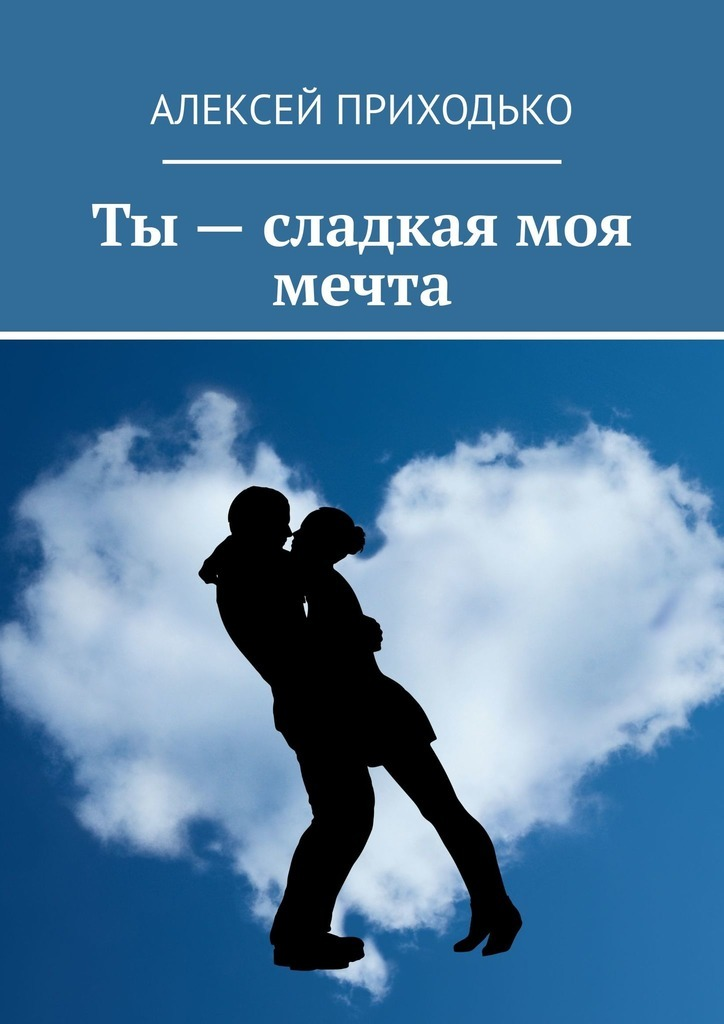 Алексей Лукьянович Приходько Ты– сладкая моя мечта