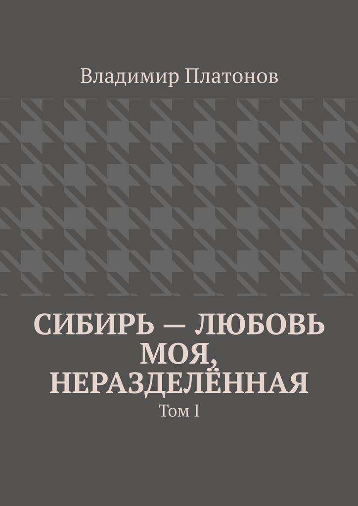 ладимир Платоно Сибирь – любоь моя, неразделённая. Том I