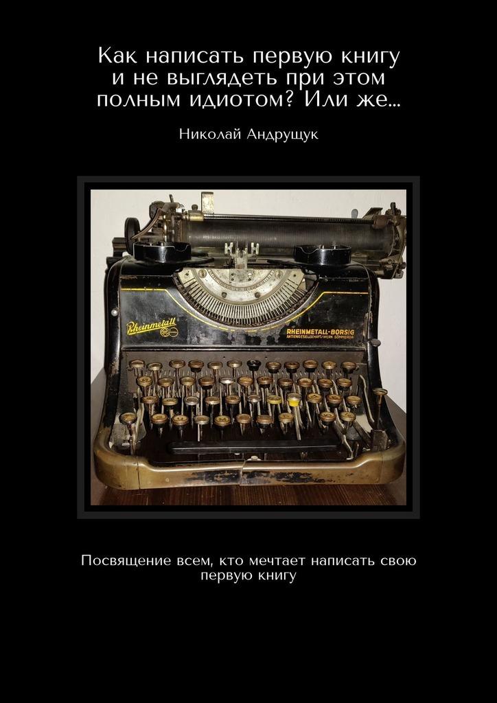 Николай Олегович Андрущук Как написать первую книгу и не выглядеть при этом полным идиотом? Или же… Посвящение всем, кто мечтает написать свою первую книгу