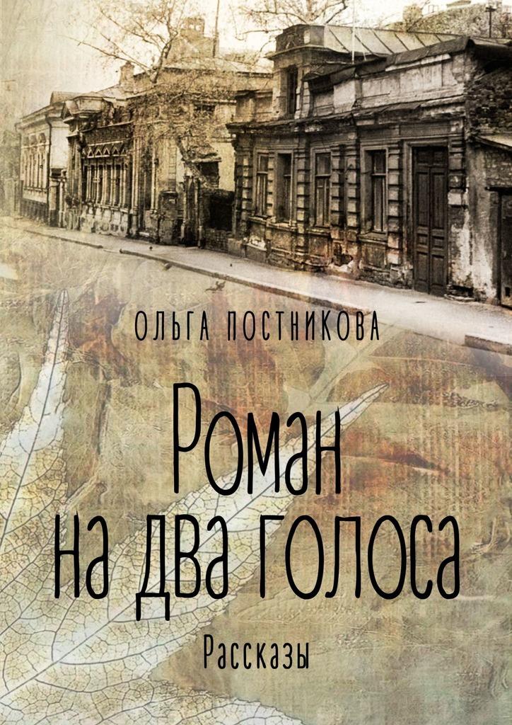Ольга Постникова Роман на два голоса. Рассказы