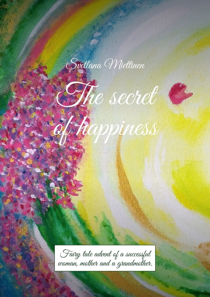 Svetlana Miettinen The secret of happiness. Fairy tale advent of a successful woman, mother and a grandmother joseph luciani j the power of self coaching the five essential steps to creating the life you want