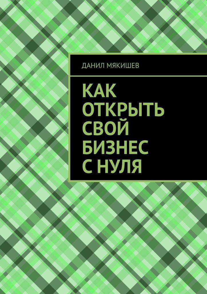 Данил Мякишев Как открыть свой бизнес с нуля ярослава лим бизнес идея тепличное хозяйство счего начать