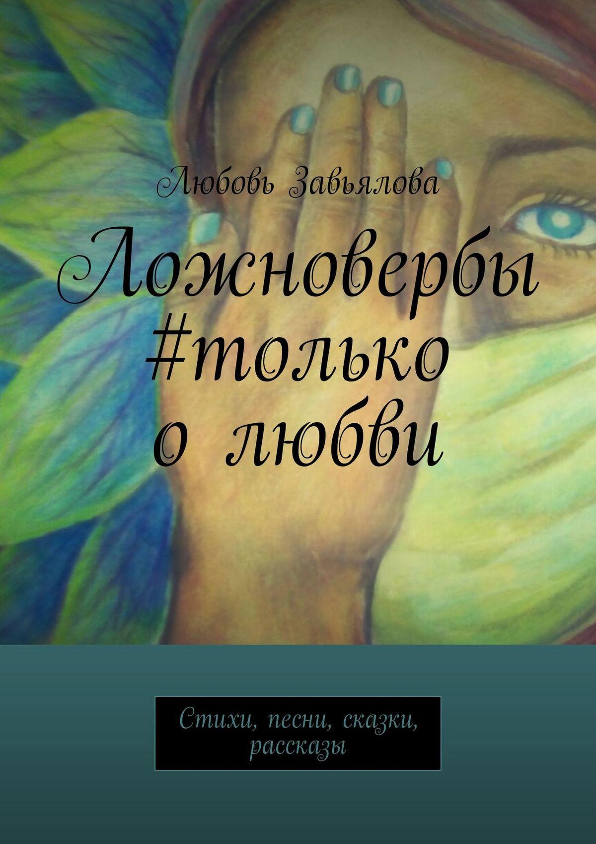Любовь Завьялова Ложновербы #только олюбви. Песни, стихи, сказки, рассказы