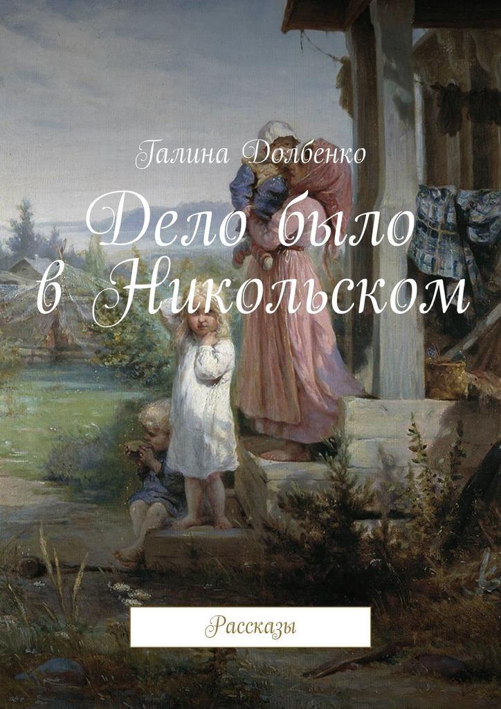 Галина Долбенко Дело было в Никольском. Рассказы галина долбенко жили были в одной деревне… сборник рассказов