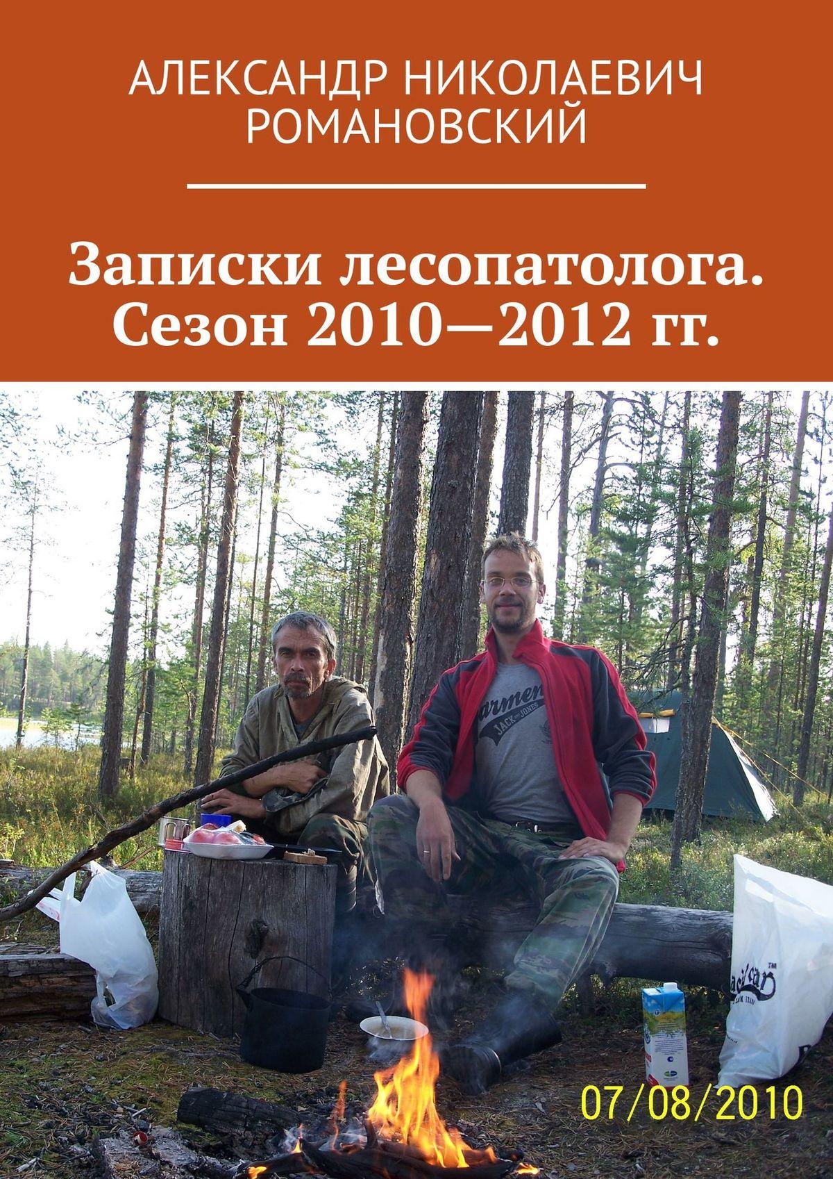 Александр Николаевич Романовский Записки лесопатолога. Сезон 2010—2012 гг.