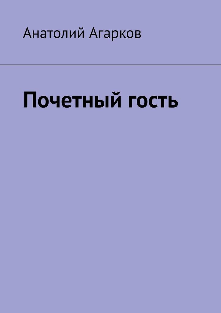 Анатолий Агарков Почетный гость анатолий агарков три напрасных года