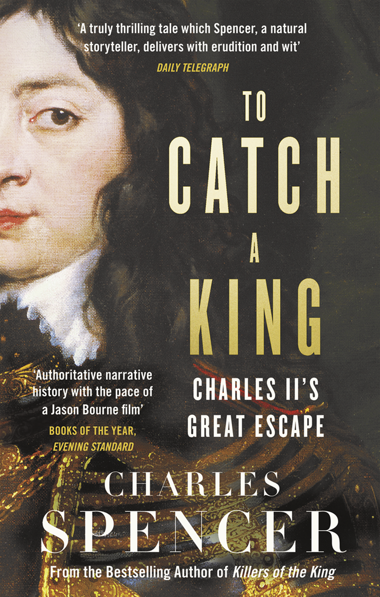 Charles Spencer To Catch A King: Charles II's Great Escape