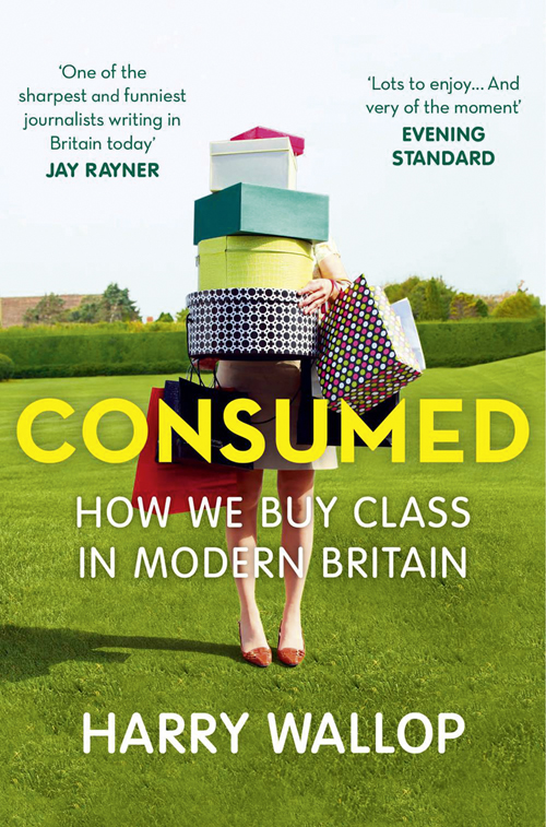 Harry Wallop Consumed: How We Buy Class in Modern Britain harry wallop consumed how we buy class in modern britain