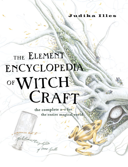 Judika Illes The Element Encyclopedia of Witchcraft: The Complete A–Z for the Entire Magical World witchcraft witchcraft legend