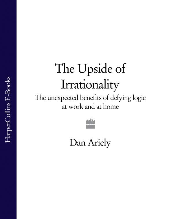 Dr. Dan Ariely The Upside of Irrationality: The Unexpected Benefits of Defying Logic at Work and at Home