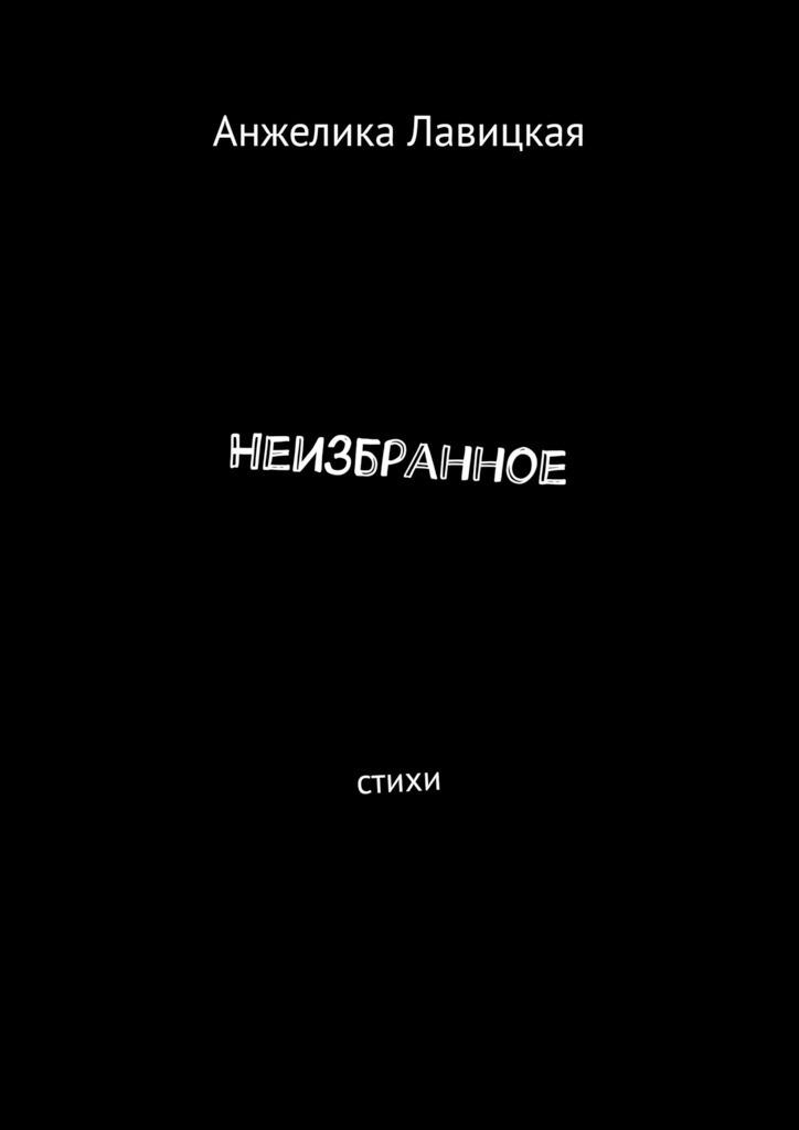 Анжелика Лавицкая Неизбранное. Стихи анжелика сергеевна лавицкая сказки стихи олюбви