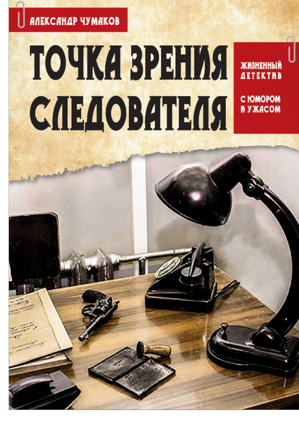 Александр Чумаков ТОЧКА ЗРЕНИЯ СЛЕДОВАТЕЛЯ. Жизненный детектив с юмором и ужасом
