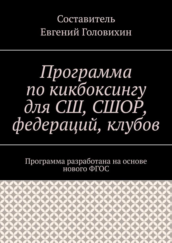 Евгений Головихин Программа покикбоксингу для СШ, СШОР, федераций, клубов евгений головихин программа по тхэквондо втф пумсе новый фгос