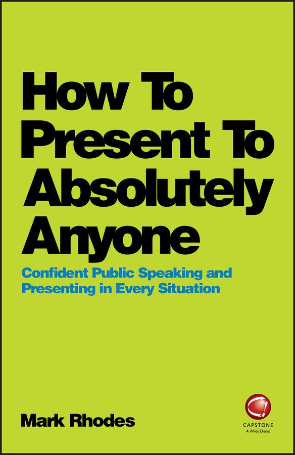 Mark Rhodes How To Present To Absolutely Anyone. Confident Public Speaking and Presenting in Every Situation michael burchell no excuses how you can turn any workplace into a great one
