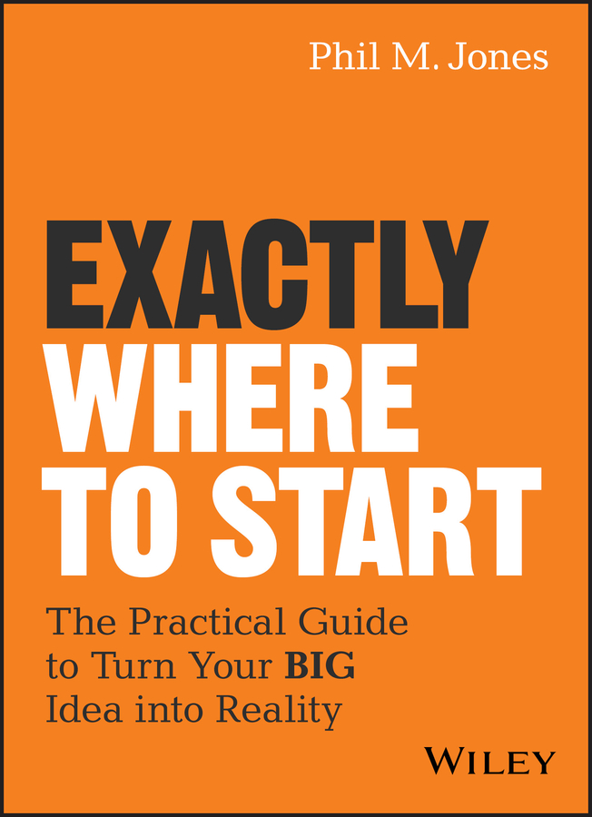 Exactly Where to Start. The Practical Guide to Turn Your BIG Idea into Reality