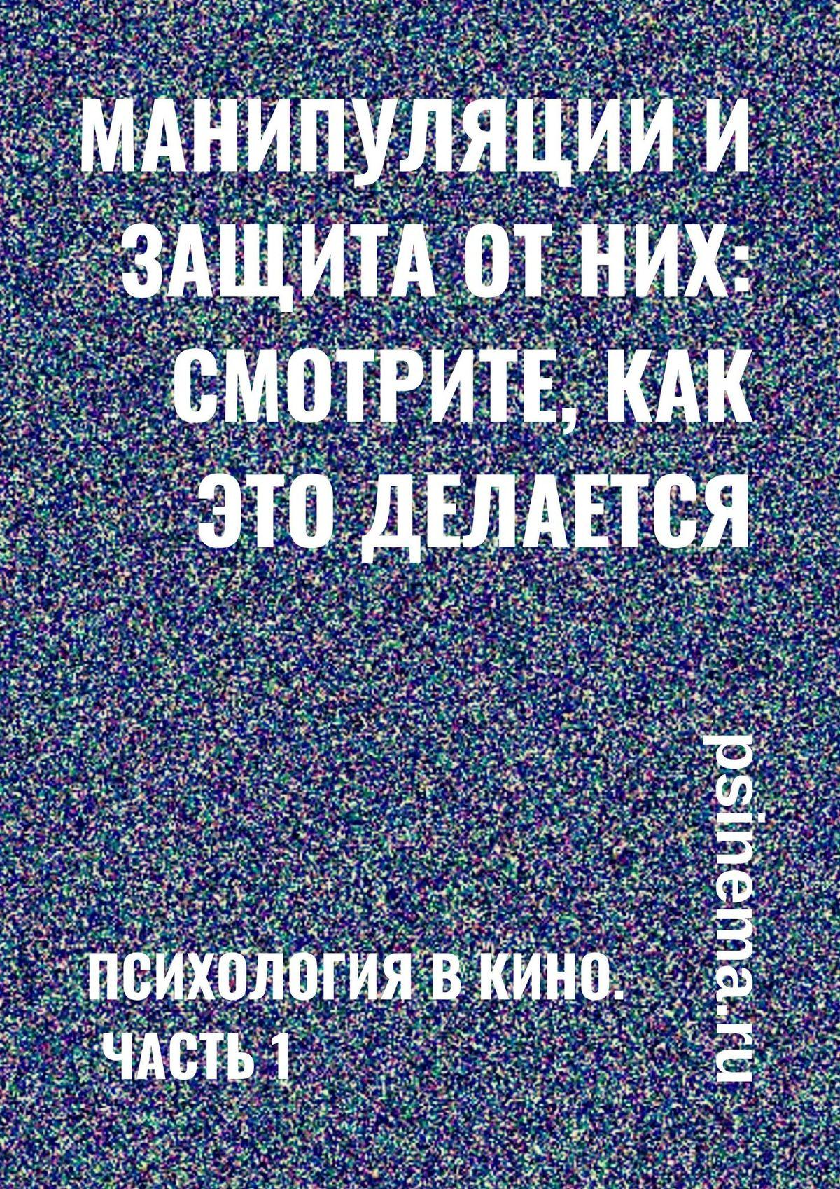 Анатолий Верчинский Манипуляции изащита отних: смотрите, как это делается! Психология в кино. Часть 1