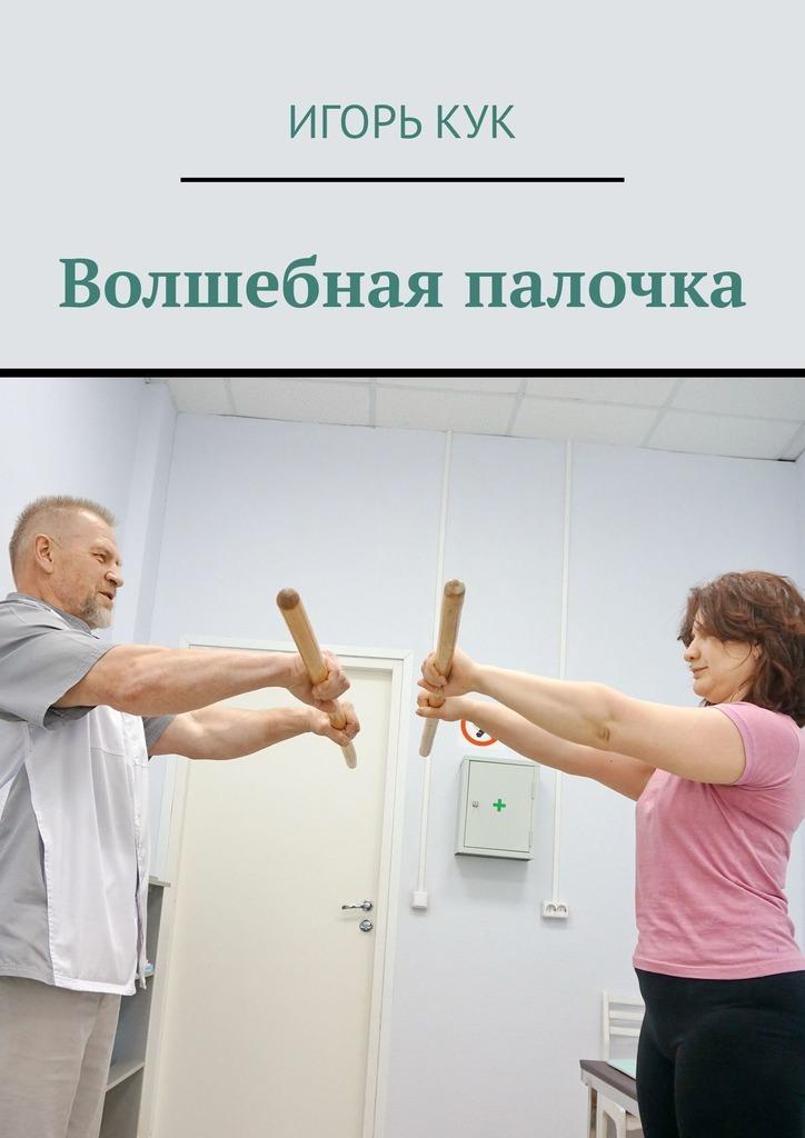 Игорь Иванович Кук Волшебная палочка. Доступная система изометрической гимнастики волшебная палочка