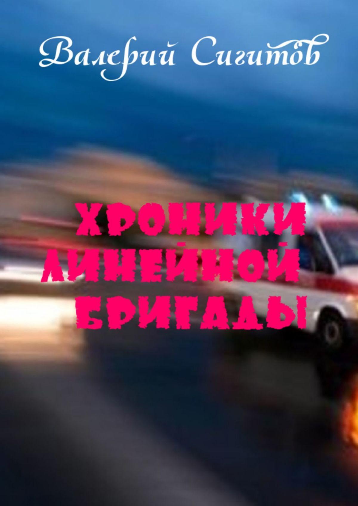 Валерий Сигитов Хроники линейной бригады анатолий нагнибеда фельдшер скорой помощи