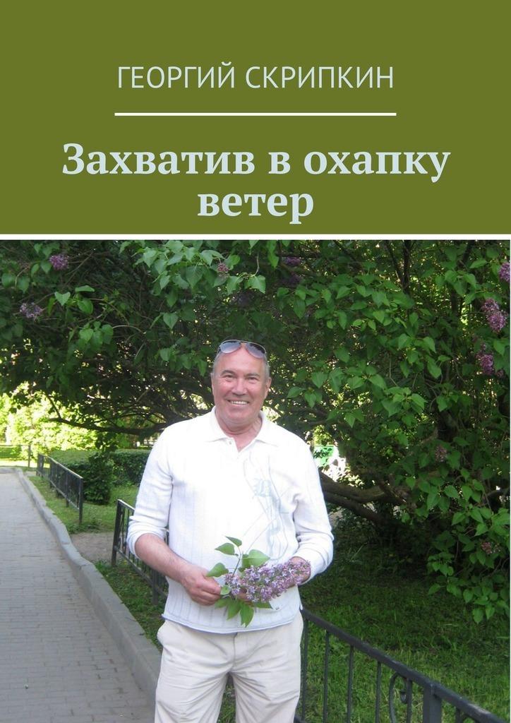 Георгий Скрипкин Захватив в охапку ветер георгий скрипкин страницы лет перебирая