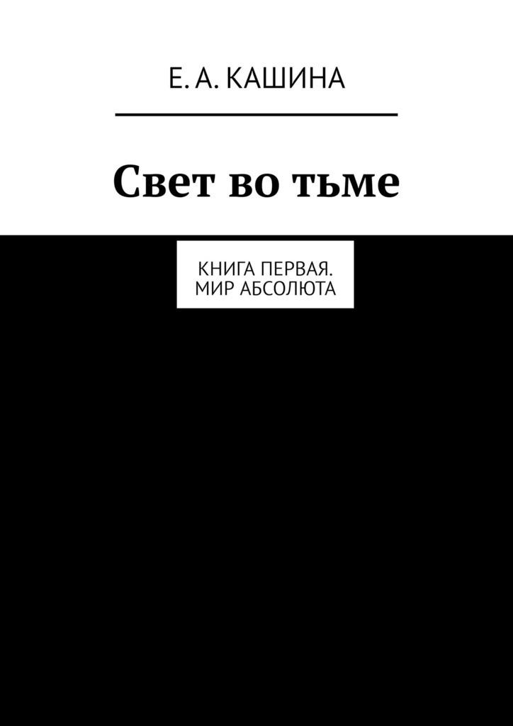 Елена Александровна Кашина Свет во тьме. Книга первая. Мир Абсолюта абнетт д забытая империя свет во тьме