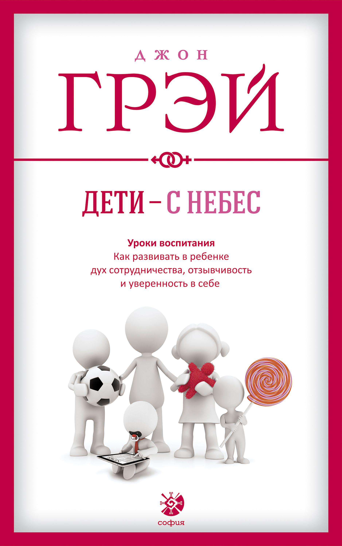 Джон Грэй Дети – с небес. Уроки воспитания. Как развивать в ребенке дух сотрудничества, отзывчивость и уверенность в себе грэй джон дети с небес