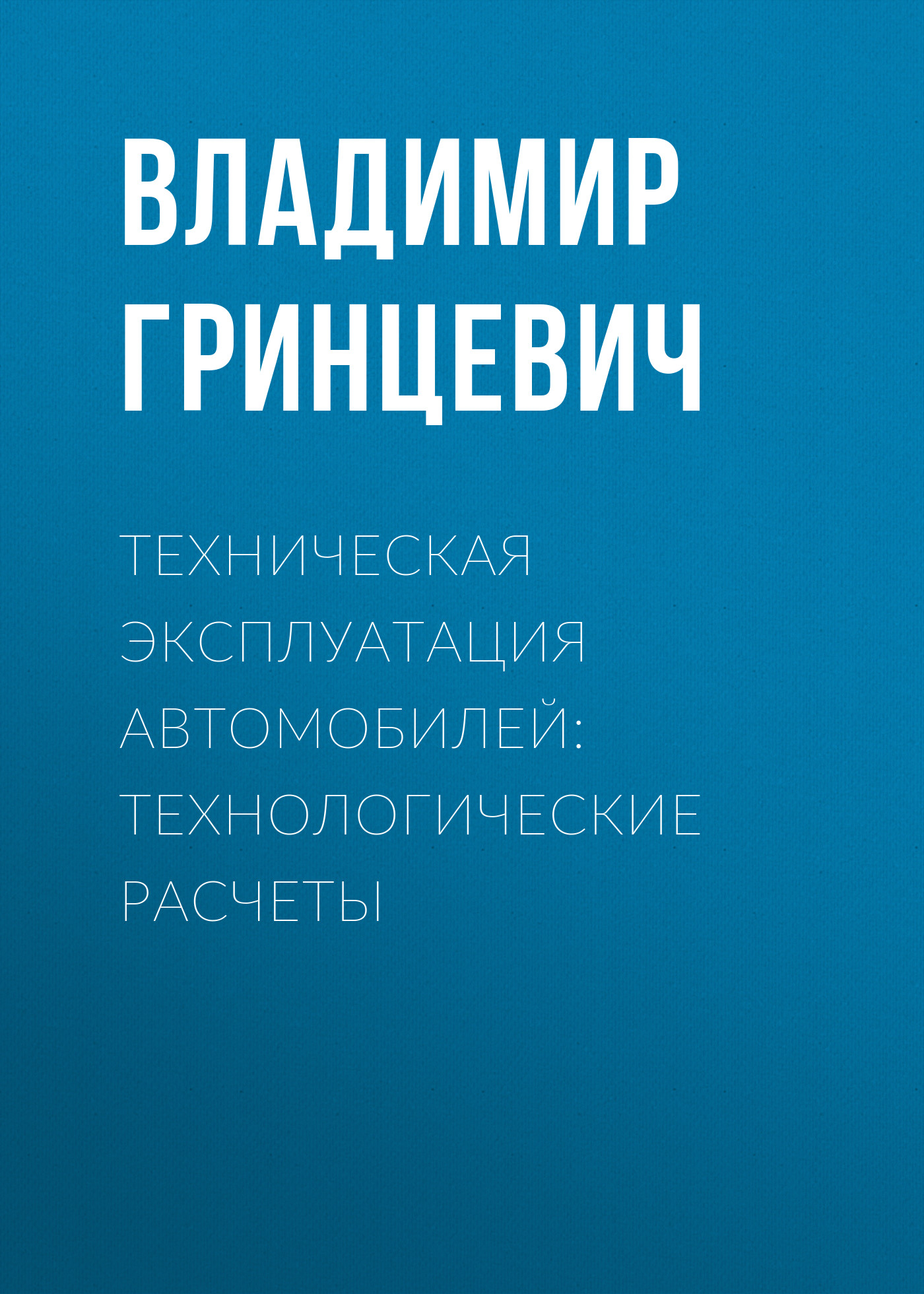Владимир Гринцевич Техническая эксплуатация автомобилей: технологические расчеты