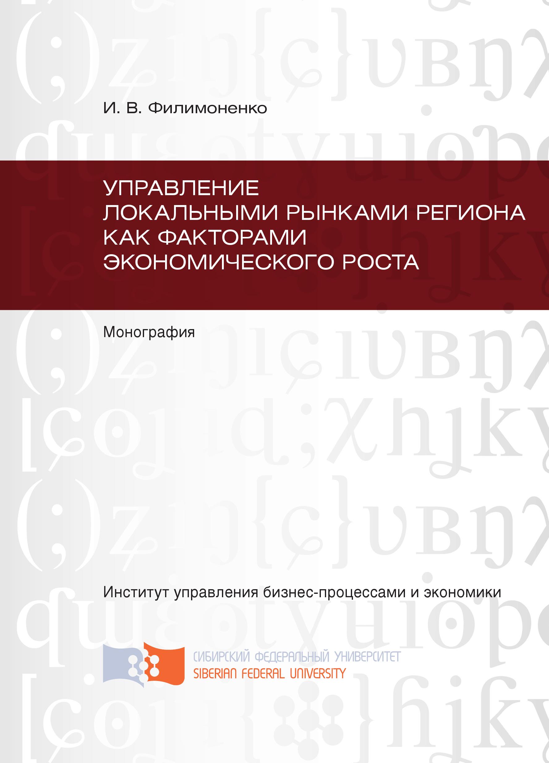 Ирина Филимоненко Управление локальными рынками региона как факторами экономического роста олег дельман управление региональными рынками нефтепродуктов теория и методология