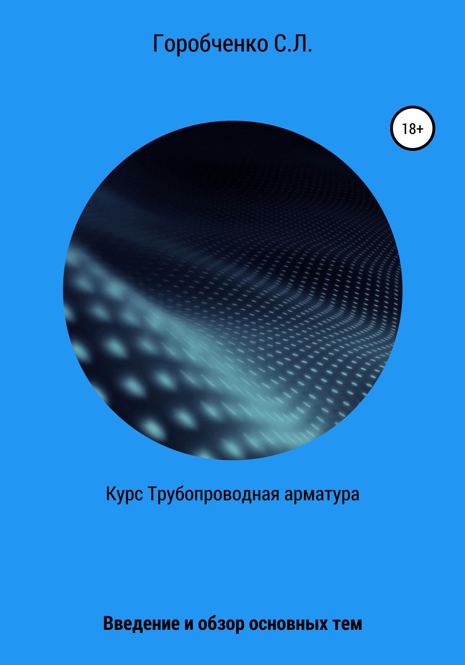 Станислав Львович Горобченко Курс Трубопроводная арматура. Введение и обзор основных тем