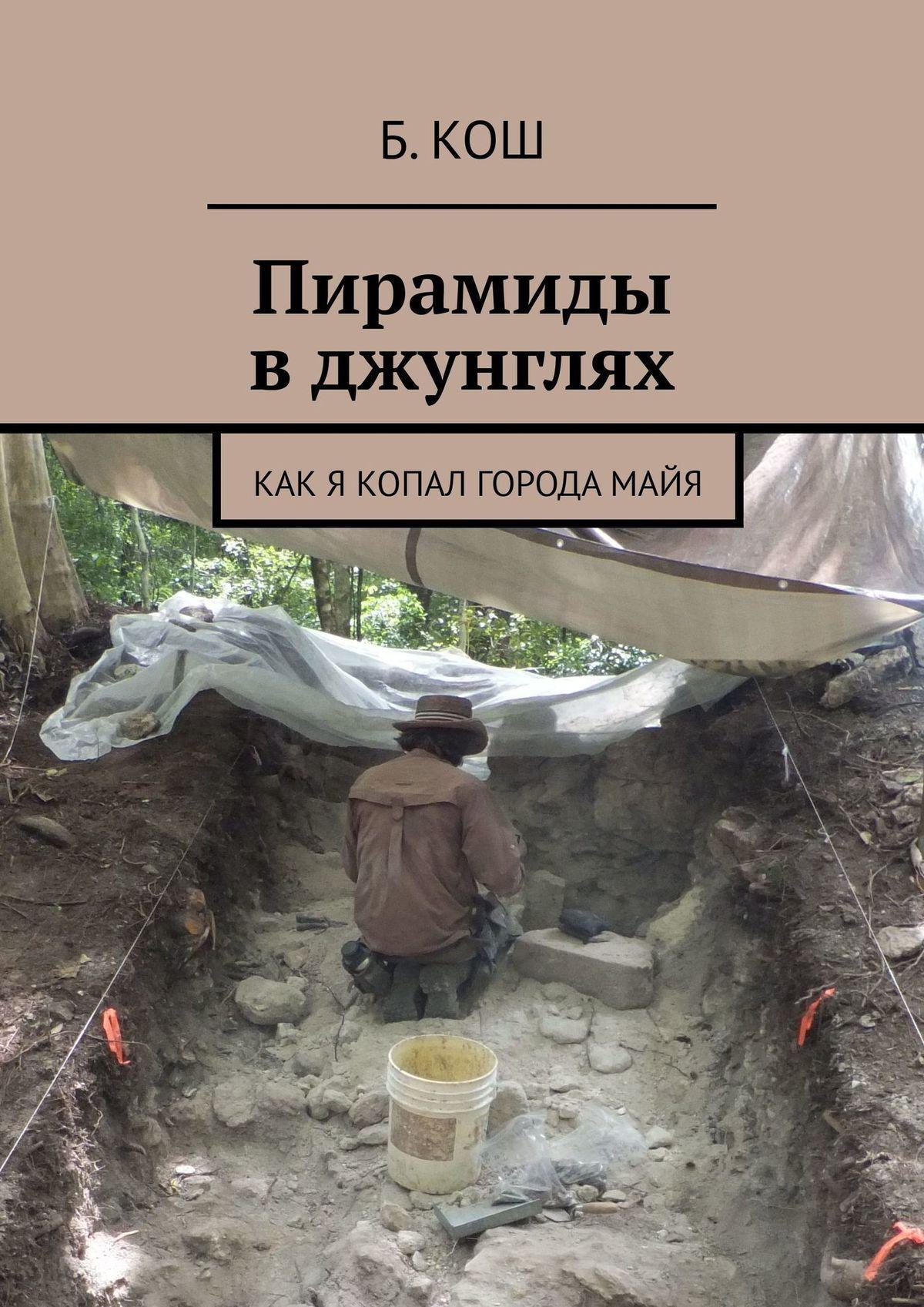 Б. Кош Как я копал вБелизе. Записки археолога-волонтера