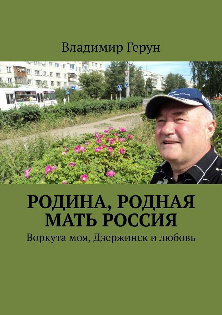 Владимир Герун Родина, родная мать Россия. Воркута моя, Дзержинск илюбовь владимир герун родина моя любимая