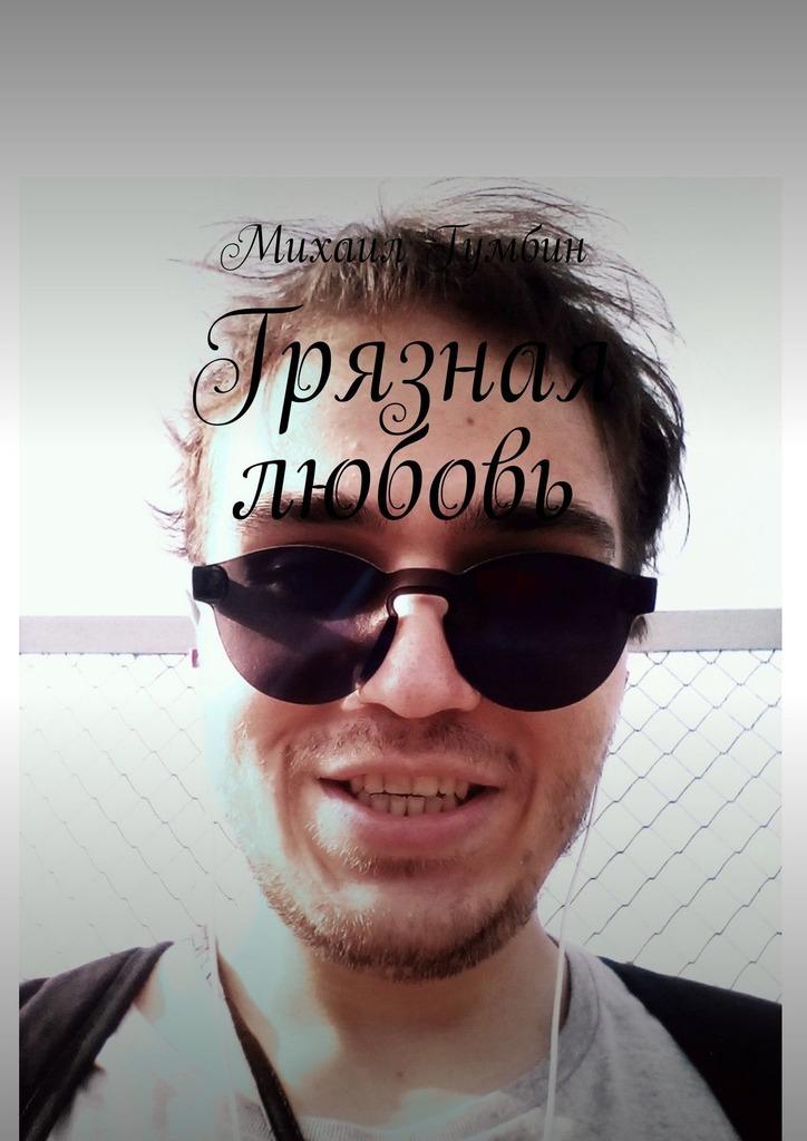 Михаил Гумбин Грязная любовь