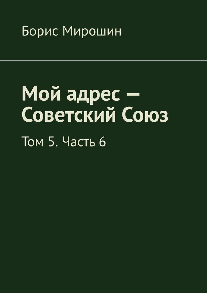 Борис Мирошин Мой адрес – Советский Союз. Том 5. Часть 6