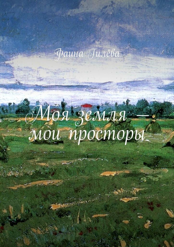 Фаина Гилёва Моя земля– мои просторы