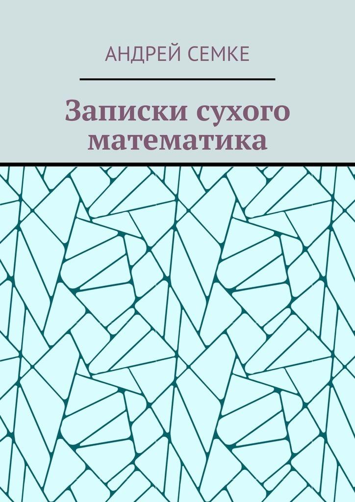 Андрей Семке Записки сухого математика андрей семке непридуманные истории короткие рассказы продолжение